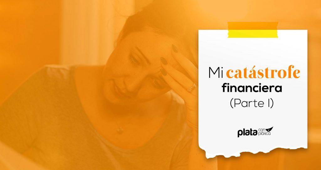 Mi catástrofe financiera parte I | Plata con Plática