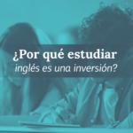 Estudiar inglés: inversión a corto, retorno para siempre