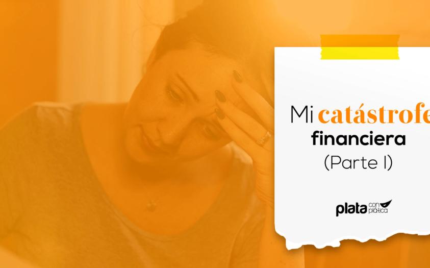 Testimonio: Mi catástrofe financiera (parte I)